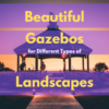 Best Gazebos For Different Types of Landscapes